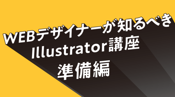 WEBデザイナーが知るべきIllustrator講座①  〜準備編〜