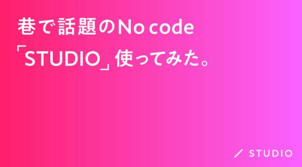 巷で話題のNo code「STUDIO」使ってみた。